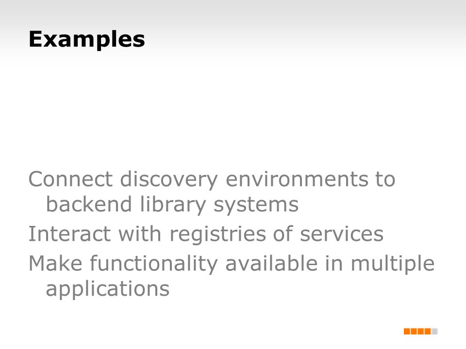Examples Connect discovery environments to backend library systems Interact with registries of services Make functionality available in multiple appli