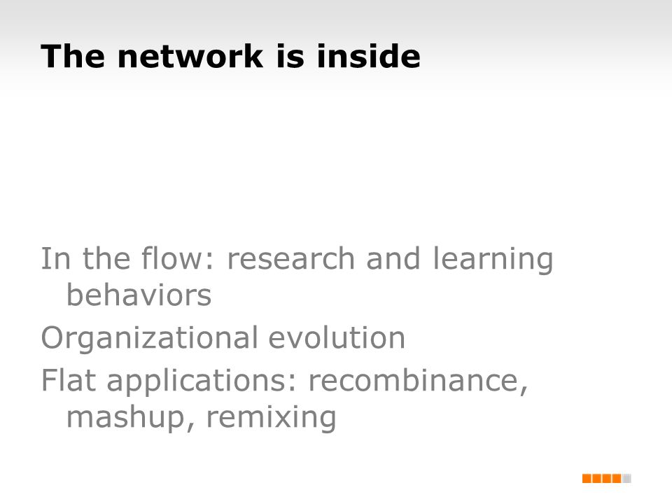 The network is inside In the flow: research and learning behaviors Organizational evolution Flat applications: recombinance, mashup, remixing