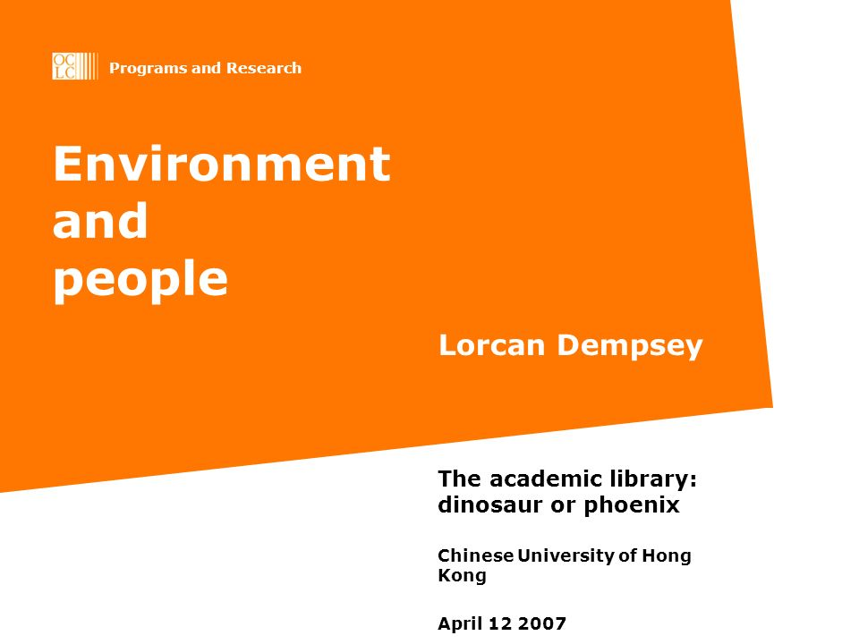 Programs and Research Environment and people Lorcan Dempsey The academic library: dinosaur or phoenix Chinese University of Hong Kong April