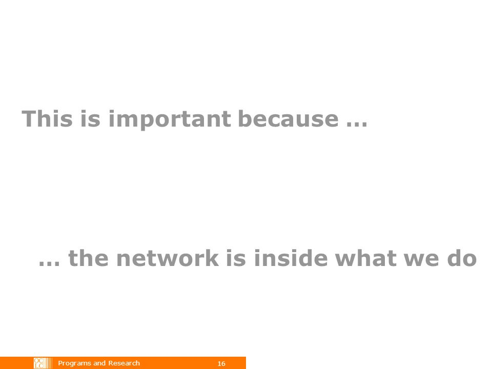 Programs and Research 16 … the network is inside what we do This is important because …