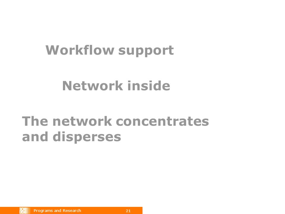 Programs and Research 21 Workflow support Network inside The network concentrates and disperses
