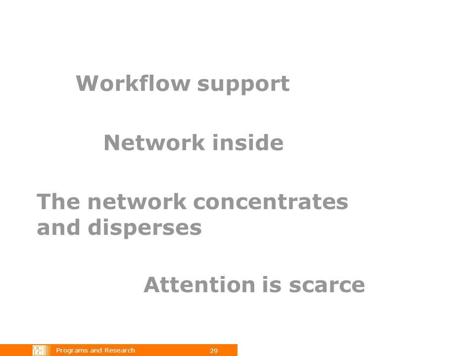 Programs and Research 29 Workflow support Network inside The network concentrates and disperses Attention is scarce