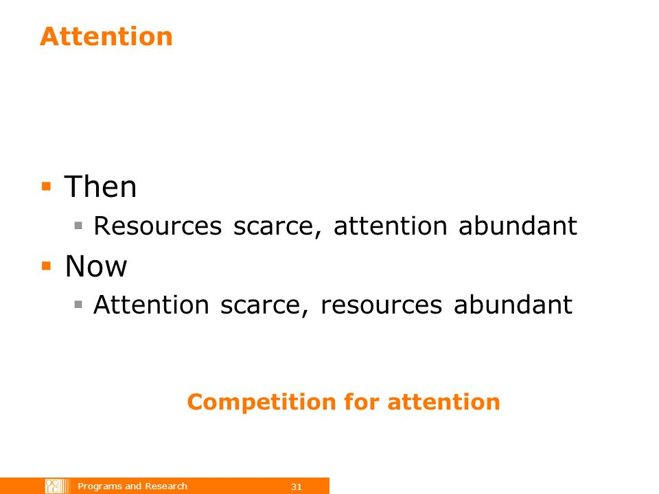 Programs and Research 31 Attention Then Resources scarce, attention abundant Now Attention scarce, resources abundant Competition for attention