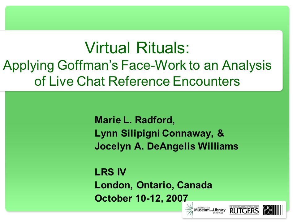 Virtual Rituals: Applying Goffmans Face-Work to an Analysis of Live Chat Reference Encounters Marie L. Radford, Lynn Silipigni Connaway, & Jocelyn A.