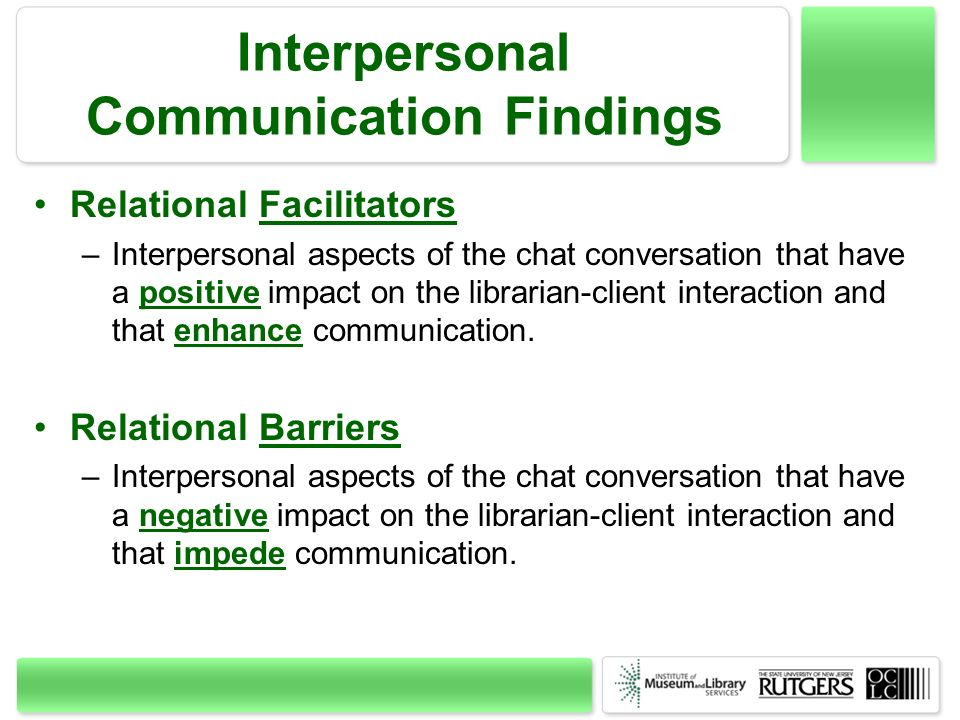 Interpersonal Communication Findings Relational Facilitators –Interpersonal aspects of the chat conversation that have a positive impact on the librarian-client interaction and that enhance communication.
