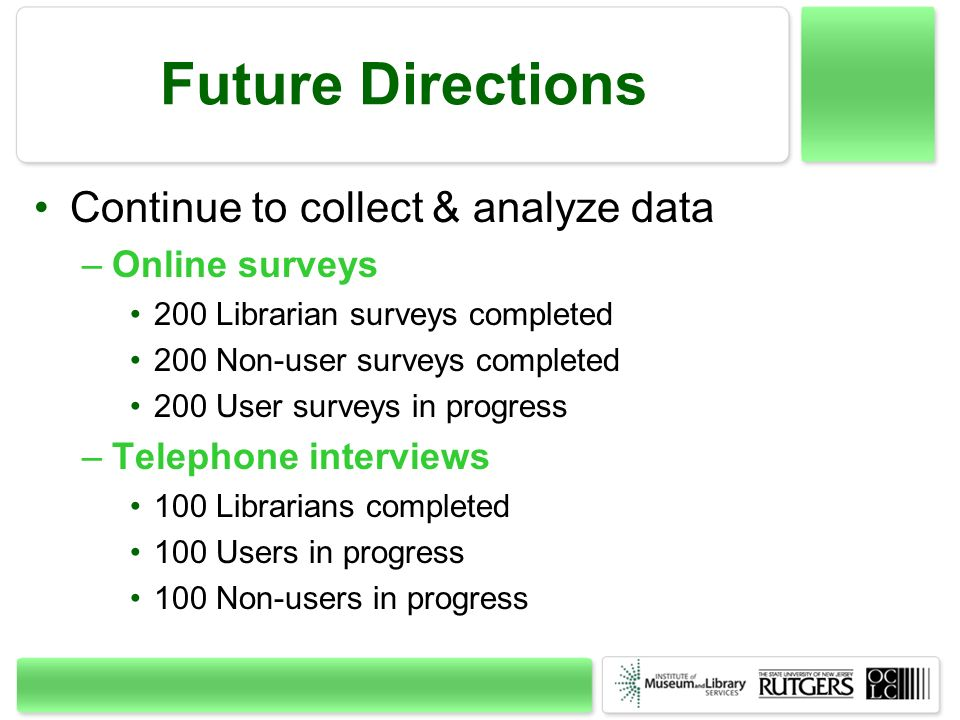 Future Directions Continue to collect & analyze data –Online surveys 200 Librarian surveys completed 200 Non-user surveys completed 200 User surveys i