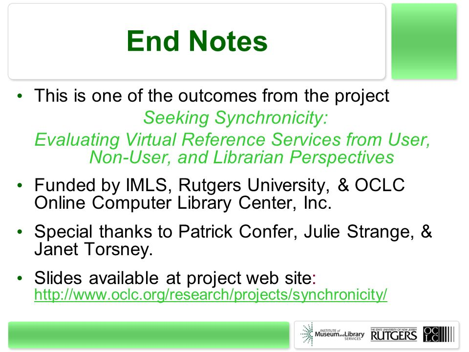 End Notes This is one of the outcomes from the project Seeking Synchronicity: Evaluating Virtual Reference Services from User, Non-User, and Librarian Perspectives Funded by IMLS, Rutgers University, & OCLC Online Computer Library Center, Inc.