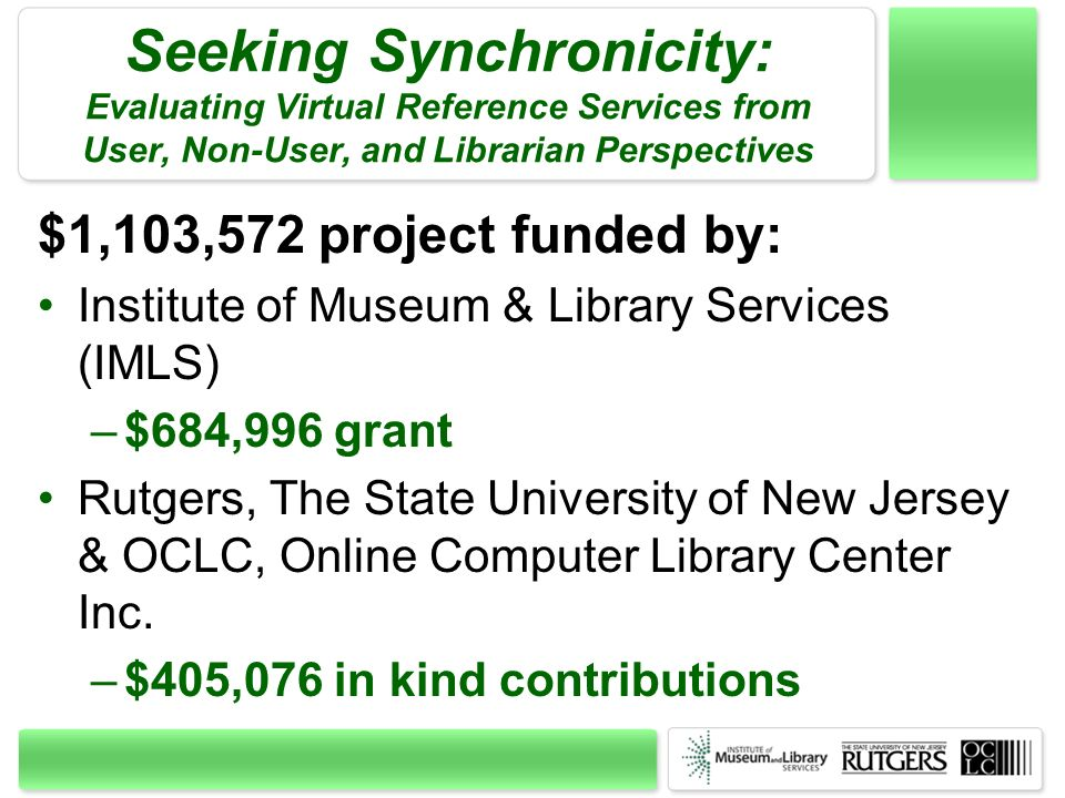 Seeking Synchronicity: Evaluating Virtual Reference Services from User, Non-User, and Librarian Perspectives $1,103,572 project funded by: Institute o