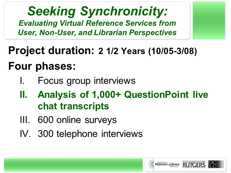 Seeking Synchronicity: Evaluating Virtual Reference Services from User, Non-User, and Librarian Perspectives Project duration: 2 1/2 Years (10/05-3/08