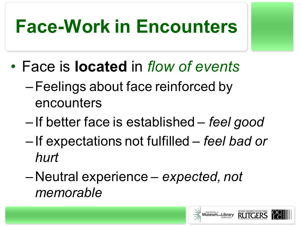 Face-Work in Encounters Face is located in flow of events –Feelings about face reinforced by encounters –If better face is established – feel good –If expectations not fulfilled – feel bad or hurt –Neutral experience – expected, not memorable