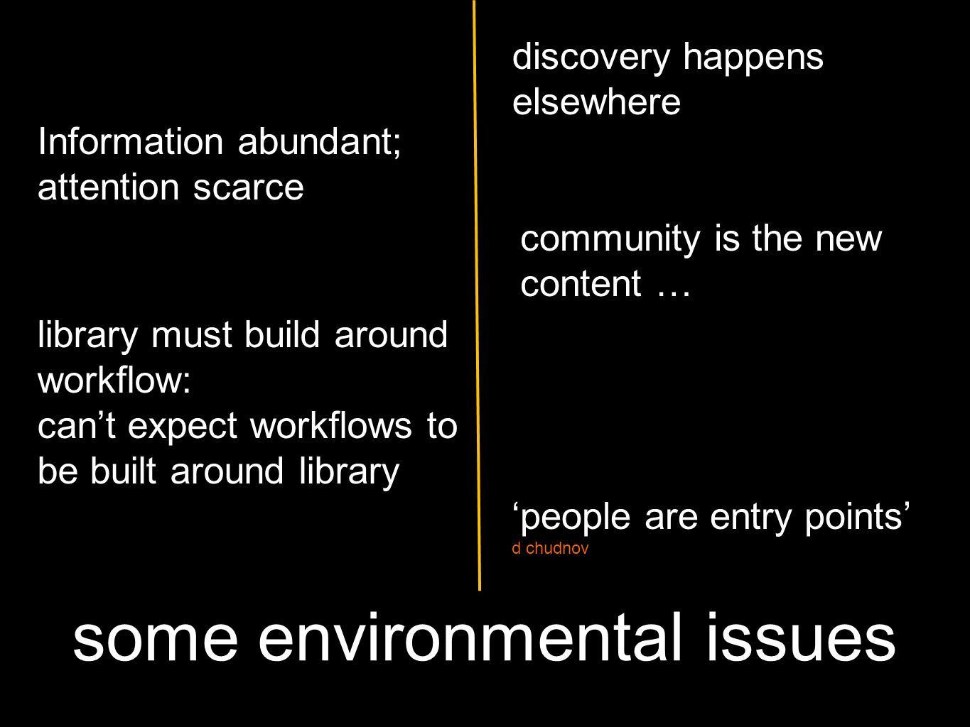 some environmental issues discovery happens elsewhere community is the new content … library must build around workflow: cant expect workflows to be built around library Information abundant; attention scarce people are entry points d chudnov