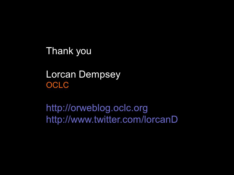Thank you Lorcan Dempsey OCLC http://orweblog.oclc.org http://www.twitter.com/lorcanD