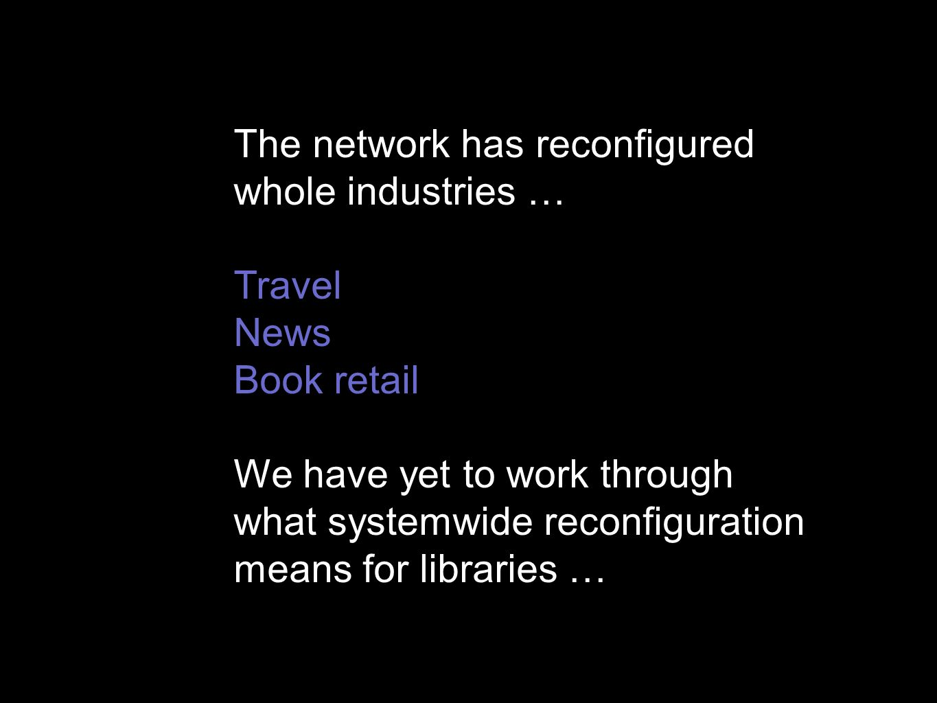 The network has reconfigured whole industries … Travel News Book retail We have yet to work through what systemwide reconfiguration means for libraries …