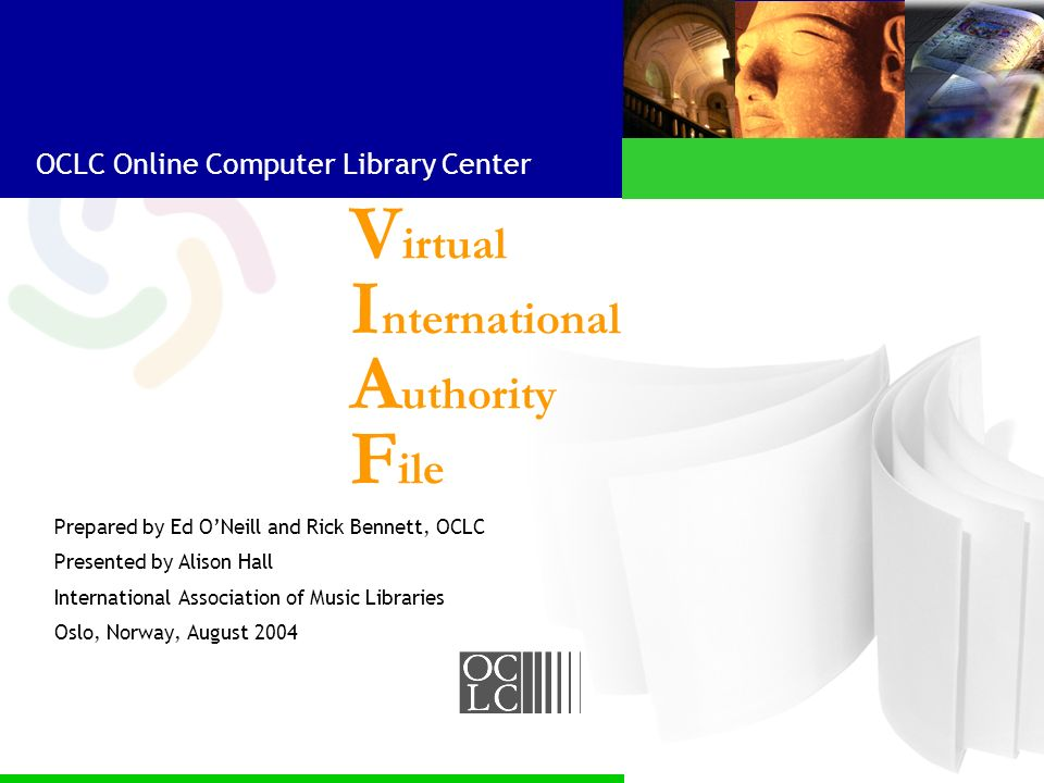 OCLC Online Computer Library Center V irtual I nternational A uthority F ile Prepared by Ed ONeill and Rick Bennett, OCLC Presented by Alison Hall International Association of Music Libraries Oslo, Norway, August 2004