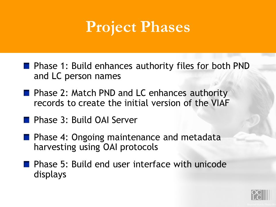 Project Phases Phase 1: Build enhances authority files for both PND and LC person names Phase 2: Match PND and LC enhances authority records to create the initial version of the VIAF Phase 3: Build OAI Server Phase 4: Ongoing maintenance and metadata harvesting using OAI protocols Phase 5: Build end user interface with unicode displays