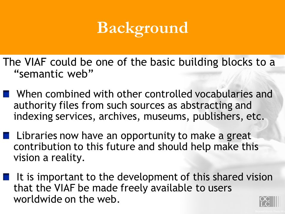 Background The VIAF could be one of the basic building blocks to a semantic web When combined with other controlled vocabularies and authority files from such sources as abstracting and indexing services, archives, museums, publishers, etc.