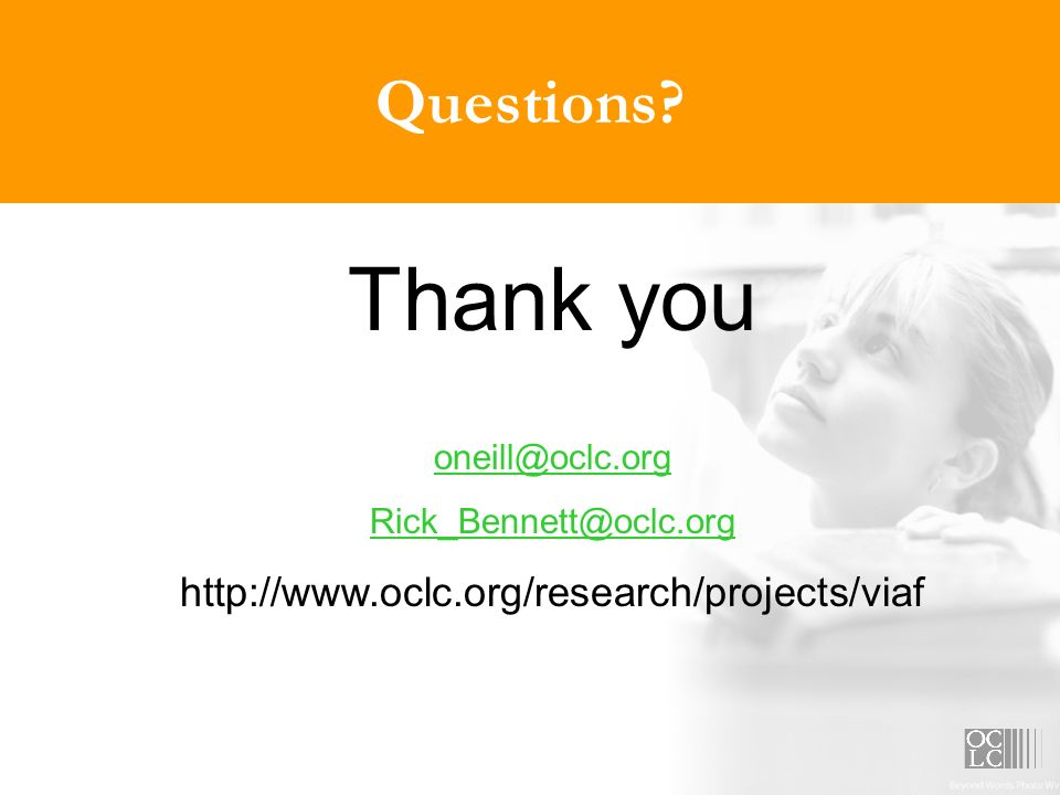 Questions? Thank you oneill@oclc.org Rick_Bennett@oclc.org http://www.oclc.org/research/projects/viaf
