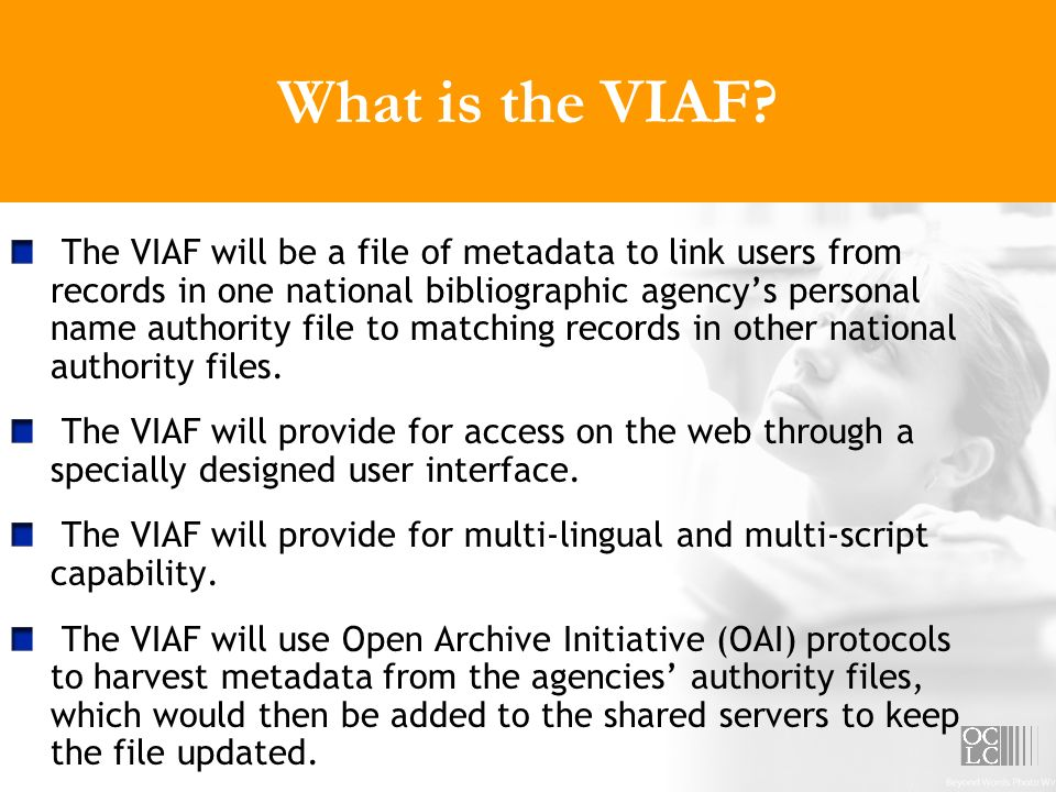 What is the VIAF? The VIAF will be a file of metadata to link users from records in one national bibliographic agencys personal name authority file to