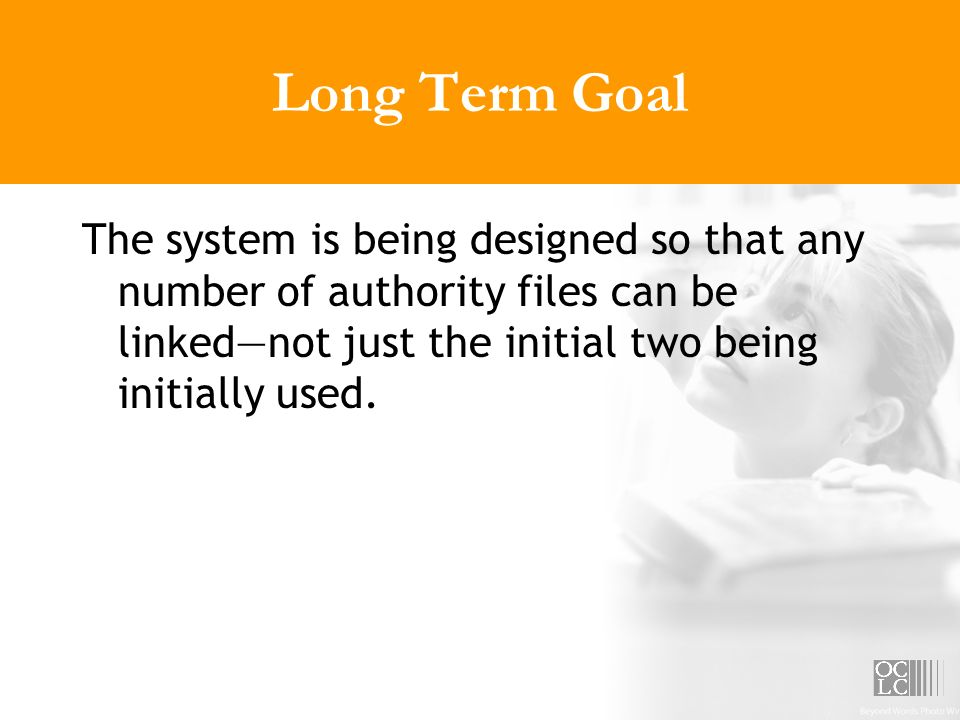 Long Term Goal The system is being designed so that any number of authority files can be linkednot just the initial two being initially used.