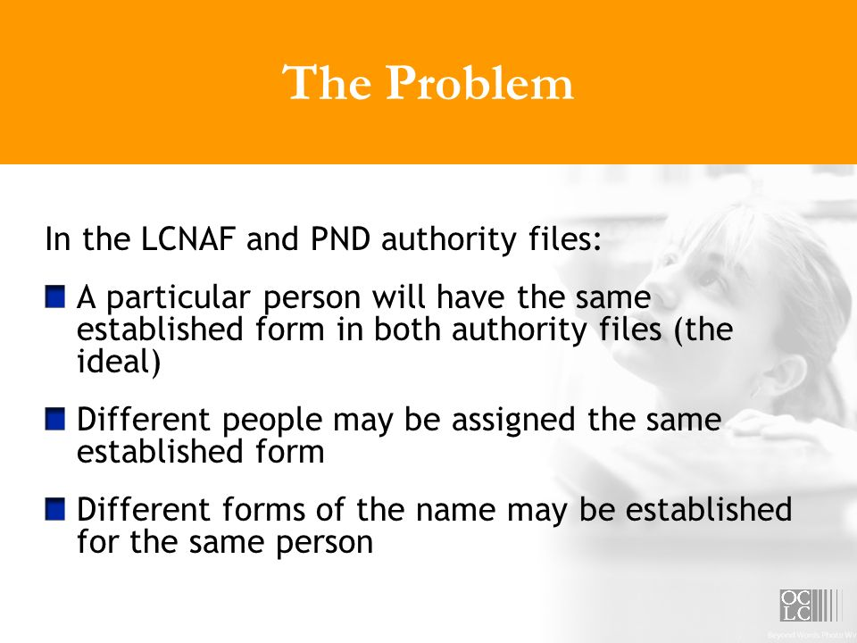 The Problem In the LCNAF and PND authority files: A particular person will have the same established form in both authority files (the ideal) Differen