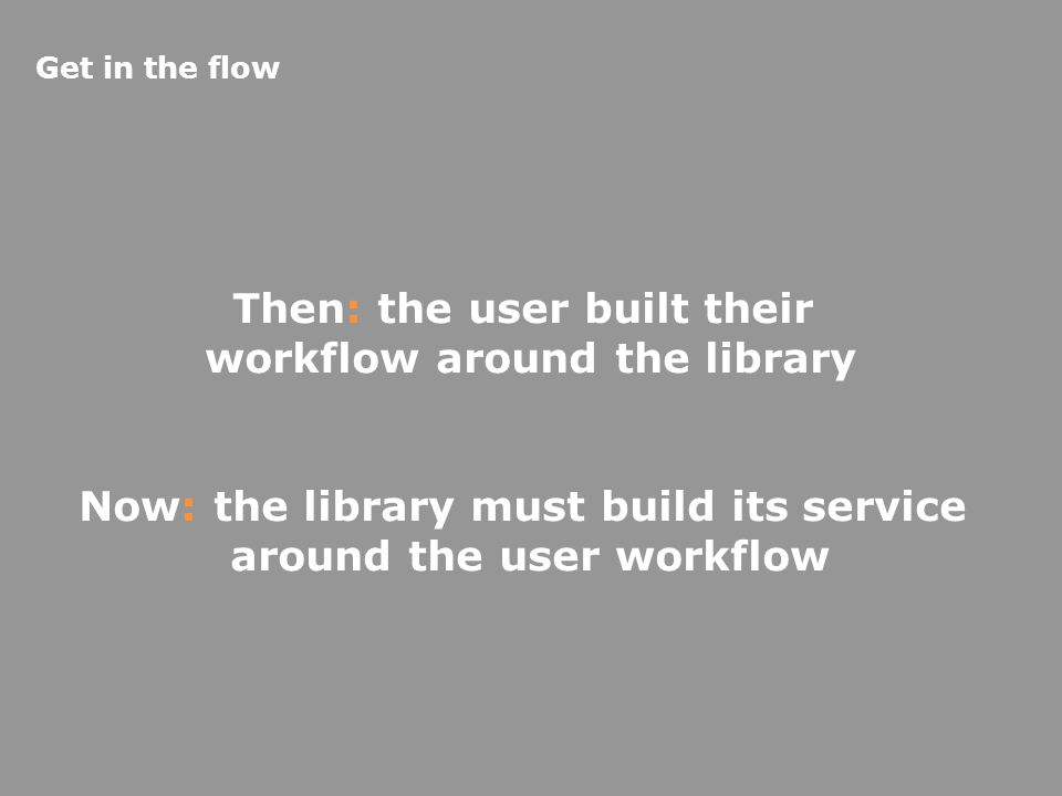Then: the user built their workflow around the library Now: the library must build its service around the user workflow Get in the flow