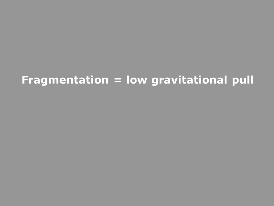 Fragmentation = low gravitational pull