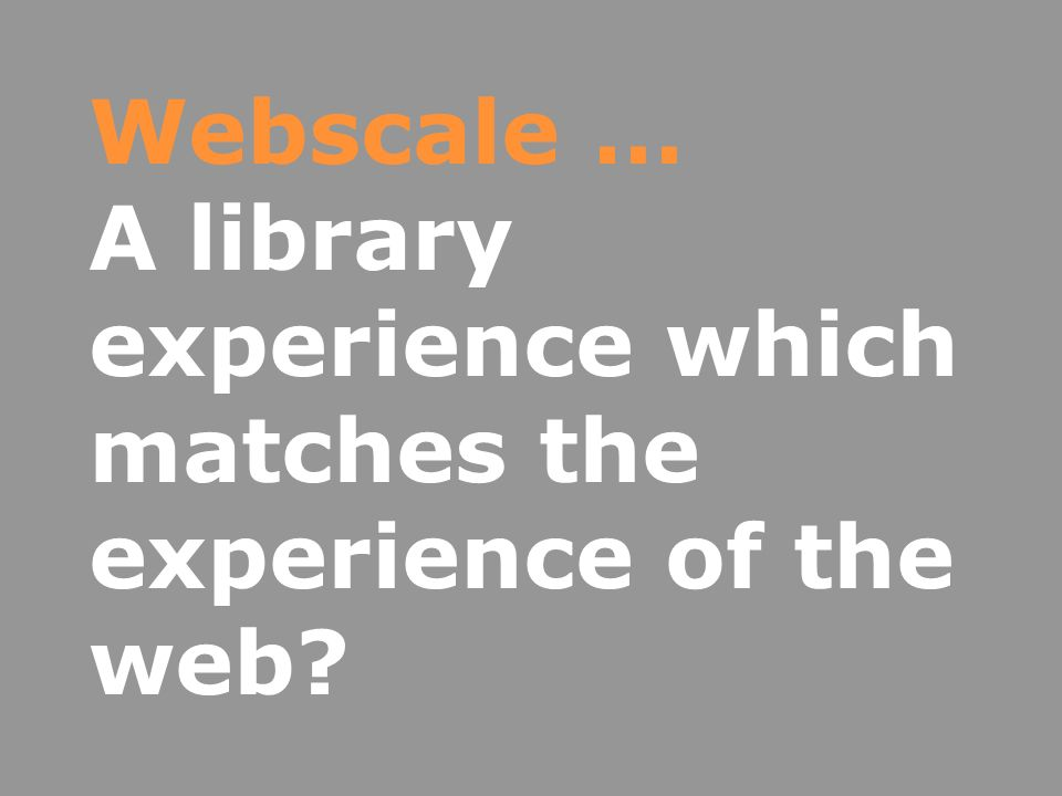 Webscale … A library experience which matches the experience of the web