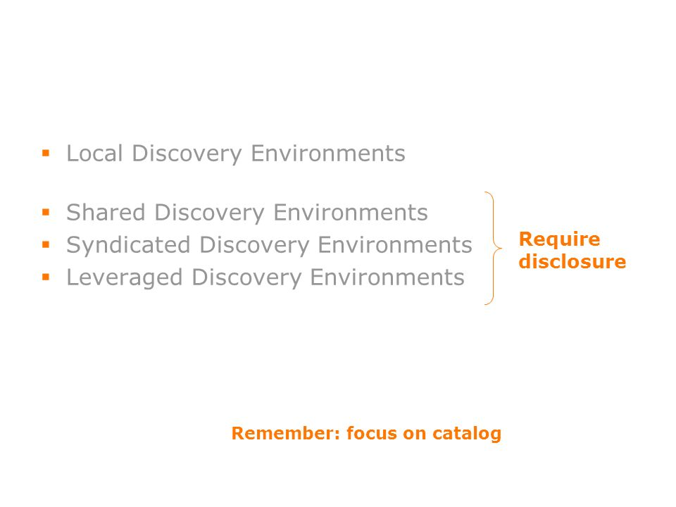 Local Discovery Environments Shared Discovery Environments Syndicated Discovery Environments Leveraged Discovery Environments Remember: focus on catalog Require disclosure