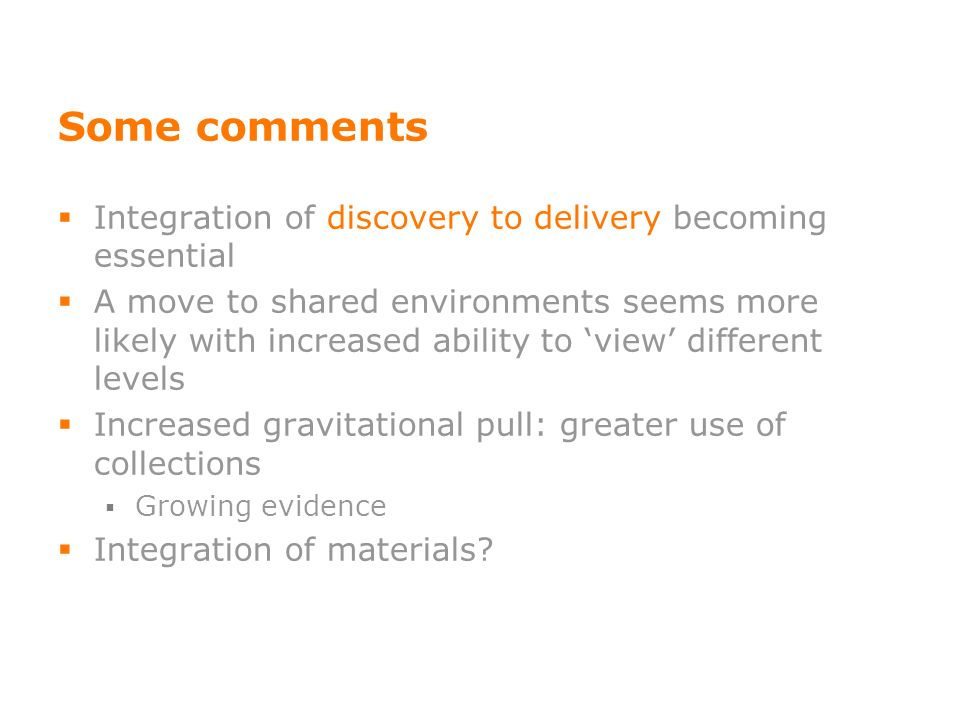 Some comments Integration of discovery to delivery becoming essential A move to shared environments seems more likely with increased ability to view different levels Increased gravitational pull: greater use of collections Growing evidence Integration of materials