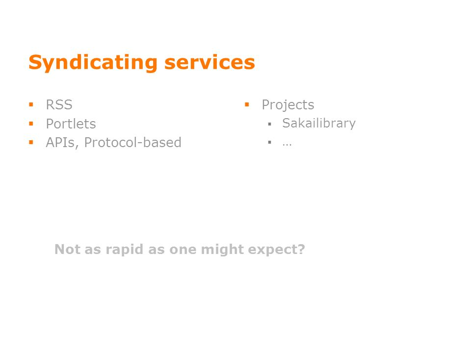 Syndicating services RSS Portlets APIs, Protocol-based Projects Sakailibrary … Not as rapid as one might expect?