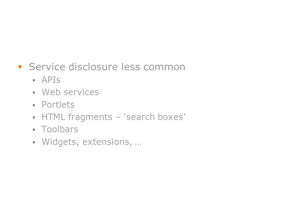 Service disclosure less common APIs Web services Portlets HTML fragments – search boxes Toolbars Widgets, extensions, …