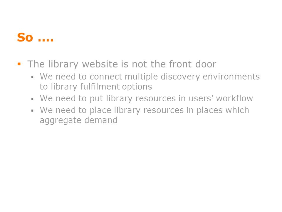 So …. The library website is not the front door We need to connect multiple discovery environments to library fulfilment options We need to put librar
