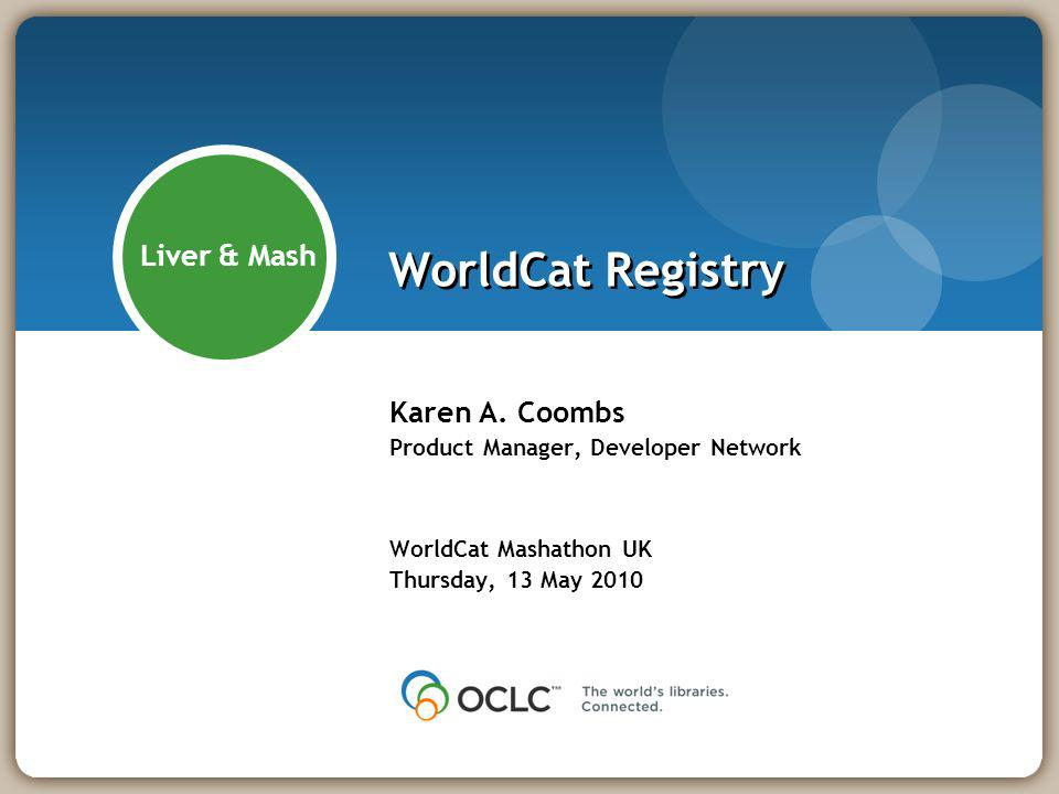 WorldCat Registry Karen A. Coombs Product Manager, Developer Network WorldCat Mashathon UK Thursday, 13 May 2010 Liver & Mash