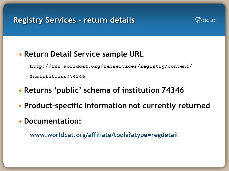 Registry Services – return details Return Detail Service sample URL http://www.worldcat.org/webservices/registry/content/ Institutions/74346 Returns p