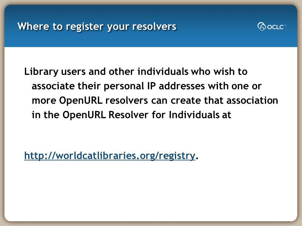 Where to register your resolvers Library users and other individuals who wish to associate their personal IP addresses with one or more OpenURL resolv