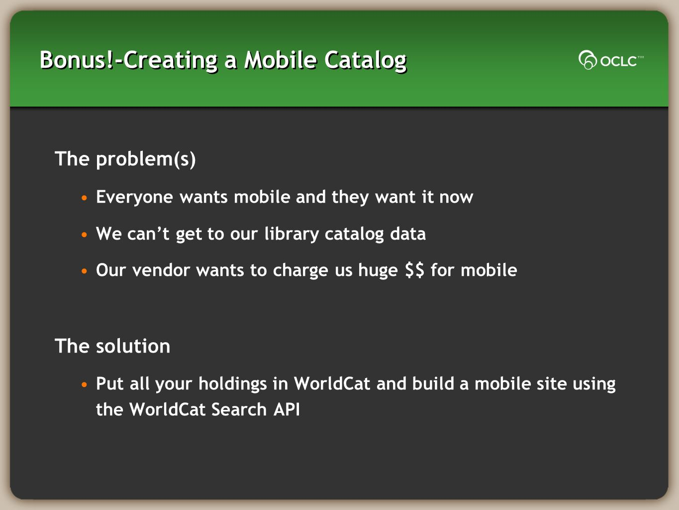 Bonus!-Creating a Mobile Catalog The problem(s) Everyone wants mobile and they want it now We cant get to our library catalog data Our vendor wants to charge us huge $$ for mobile The solution Put all your holdings in WorldCat and build a mobile site using the WorldCat Search API