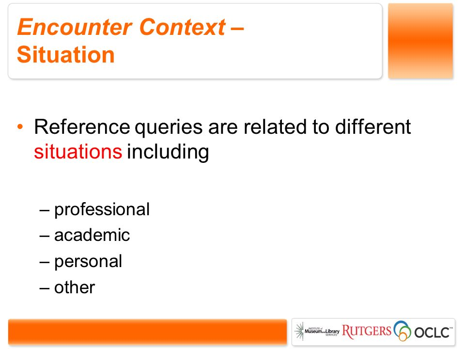 Encounter Context – Situation Reference queries are related to different situations including –professional –academic –personal –other