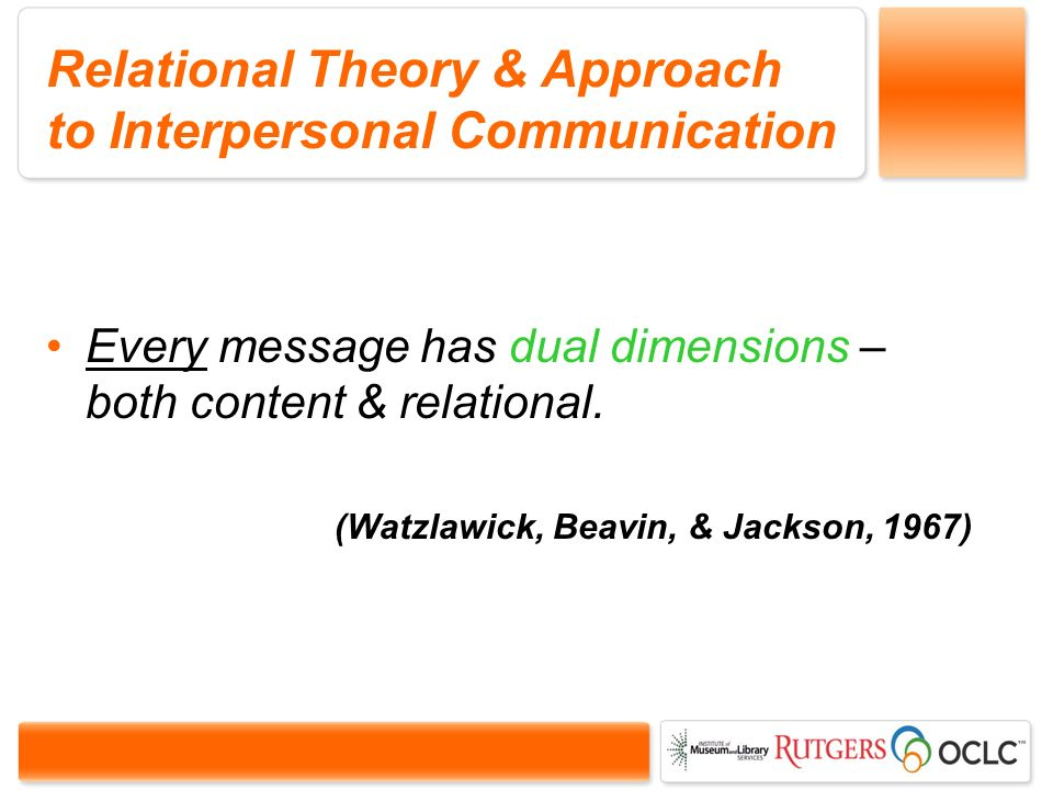 Relational Theory & Approach to Interpersonal Communication Every message has dual dimensions – both content & relational.