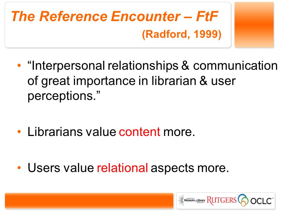 The Reference Encounter – FtF (Radford, 1999) Interpersonal relationships & communication of great importance in librarian & user perceptions.