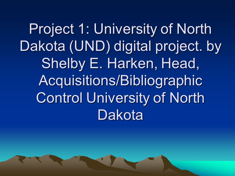 Project 1: University of North Dakota (UND) digital project. by Shelby E. Harken, Head, Acquisitions/Bibliographic Control University of North Dakota