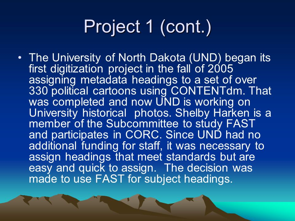 Project 1 (cont.) The University of North Dakota (UND) began its first digitization project in the fall of 2005 assigning metadata headings to a set of over 330 political cartoons using CONTENTdm.