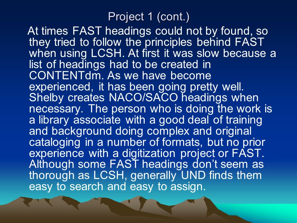 Project 1 (cont.) At times FAST headings could not by found, so they tried to follow the principles behind FAST when using LCSH. At first it was slow