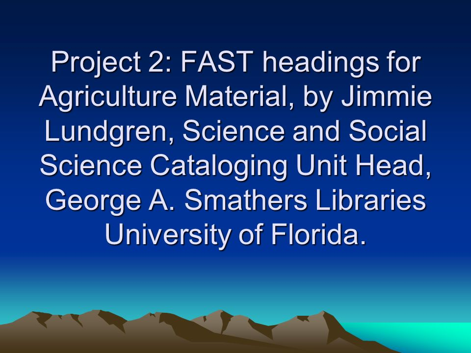 Project 2: FAST headings for Agriculture Material, by Jimmie Lundgren, Science and Social Science Cataloging Unit Head, George A. Smathers Libraries U