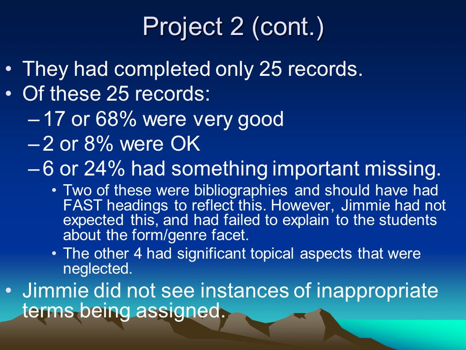 Project 2 (cont.) They had completed only 25 records. Of these 25 records: –17 or 68% were very good –2 or 8% were OK –6 or 24% had something importan