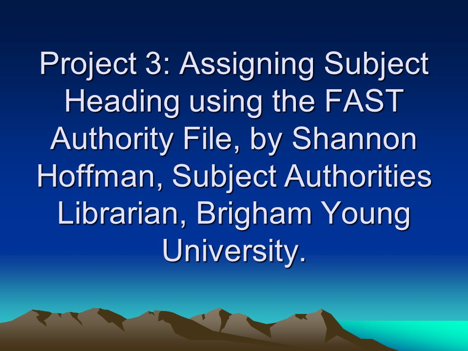 Project 3: Assigning Subject Heading using the FAST Authority File, by Shannon Hoffman, Subject Authorities Librarian, Brigham Young University.