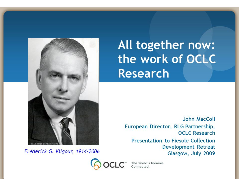 November 17, 2008 John MacColl European Director, RLG Partnership, OCLC Research Presentation to Fiesole Collection Development Retreat Glasgow, July 2009 All together now: the work of OCLC Research Frederick G.