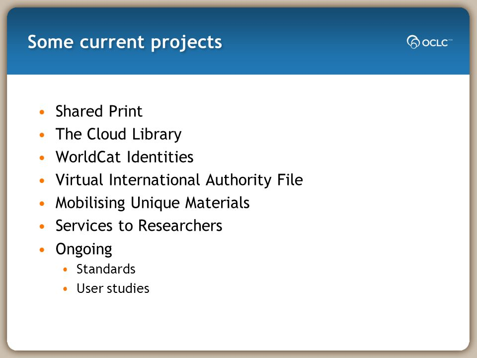 Some current projects Shared Print The Cloud Library WorldCat Identities Virtual International Authority File Mobilising Unique Materials Services to Researchers Ongoing Standards User studies