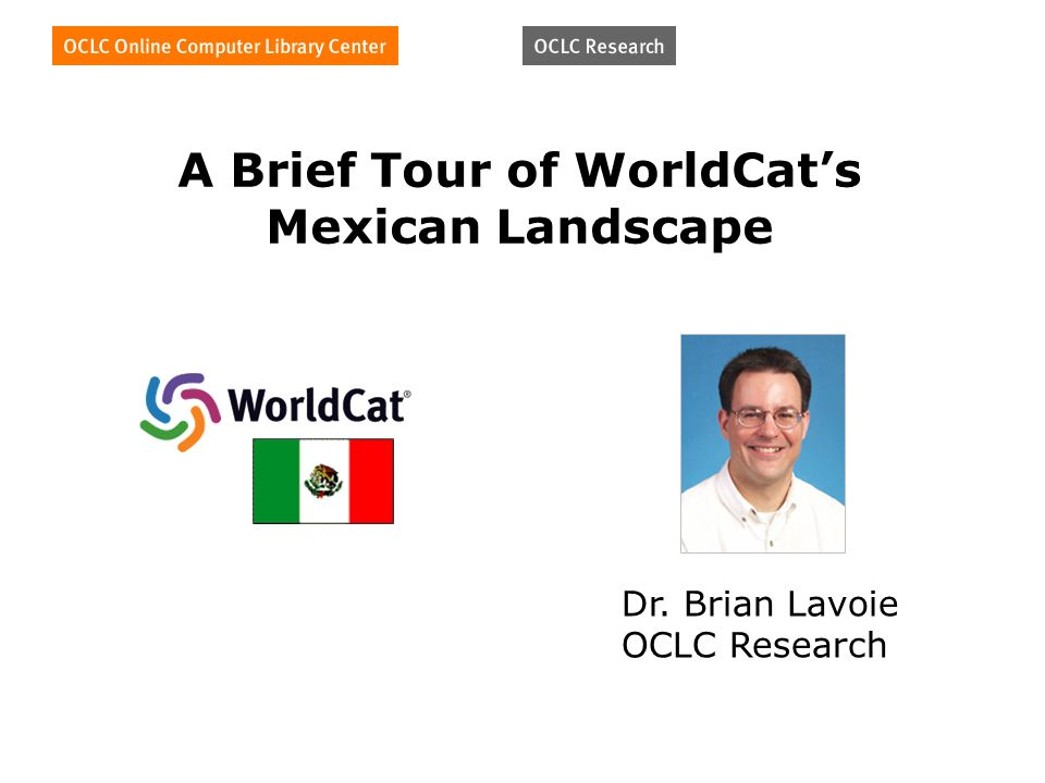 A Brief Tour of WorldCats Mexican Landscape Dr. Brian Lavoie OCLC Research