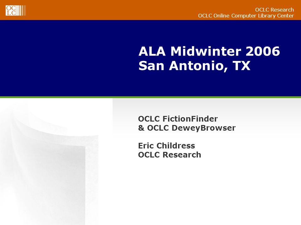 OCLC Research OCLC Online Computer Library Center ALA Midwinter 2006 San Antonio, TX OCLC FictionFinder & OCLC DeweyBrowser Eric Childress OCLC Research