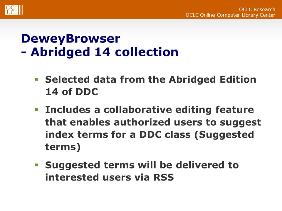 OCLC Research OCLC Online Computer Library Center DeweyBrowser - Abridged 14 collection Selected data from the Abridged Edition 14 of DDC Includes a collaborative editing feature that enables authorized users to suggest index terms for a DDC class (Suggested terms) Suggested terms will be delivered to interested users via RSS